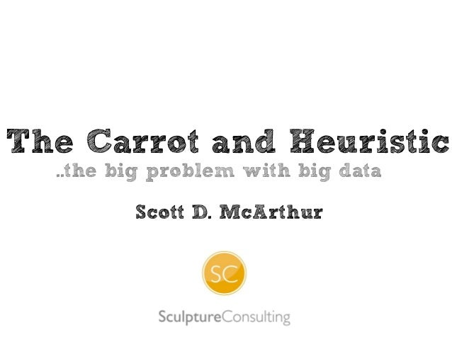 The Carrot and Heuristic ..the big problem with big data Scott D. McArthur
