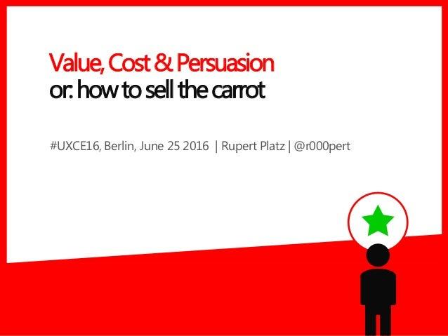 #UXCE16, Berlin, June 25 2016 | Rupert Platz | @r000pert Value,Cost&Persuasion or:howtosellthecarrot