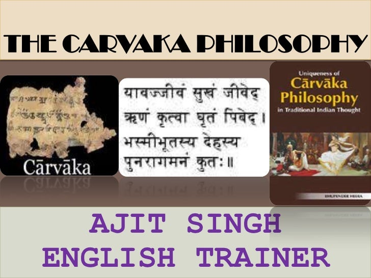 THE CARVAKA PHILOSOPHY<br />AJIT SINGH<br />ENGLISH TRAINER<br />