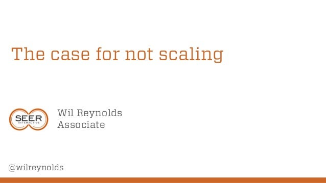 The case for not scaling Wil Reynolds Associate  @wilreynolds