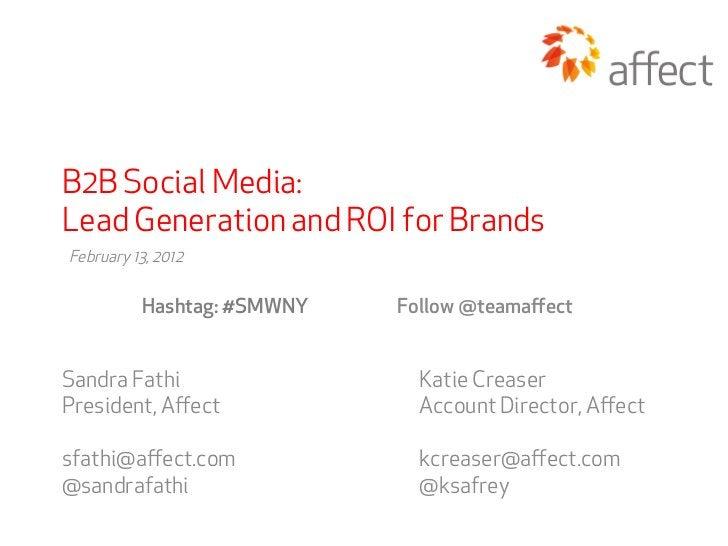 B2B Social Media:Lead Generation and ROI for BrandsFebruary 13, 2012          Hashtag: #SMWNY   Follow @teamaffectSandra Fa...