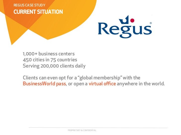 REGUS CASE STUDYCURRENT SITUATION    1,000+ business centers    450 cities in 75 countries    Serving 200,000 clients dail...