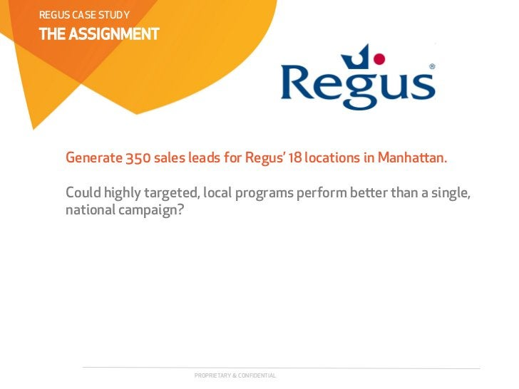 REGUS CASE STUDYTHE ASSIGNMENT    Generate 350 sales leads for Regus' 18 locations in Manhaan.    Could highly targeted, ...