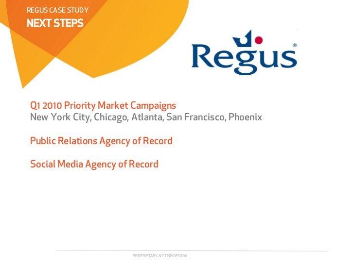 REGUS CASE STUDYNEXT STEPSQ1 2010 Priority Market CampaignsNew York City, Chicago, Atlanta, San Francisco, PhoenixPublic R...
