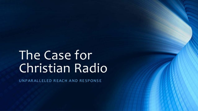 The Case for Christian Radio UNPARALLELED REACH AND RESPONSE