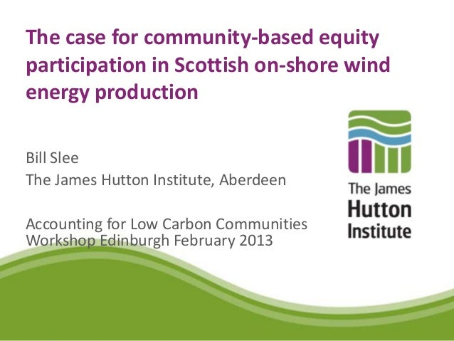 The case for community-based equityparticipation in Scottish on-shore windenergy productionBill SleeThe James Hutton Insti...