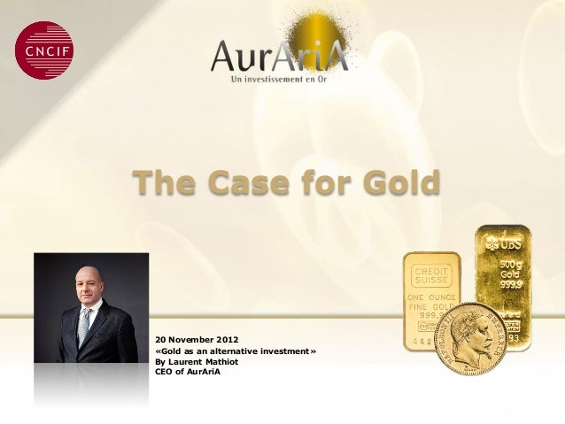 The Case for Gold 20 November 2012 «Gold as an alternative investment» By Laurent Mathiot CEO of AurAriA