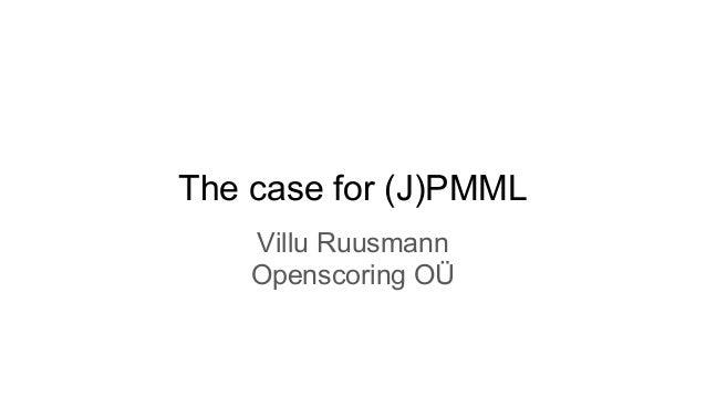 The case for (J)PMML Villu Ruusmann Openscoring OÜ