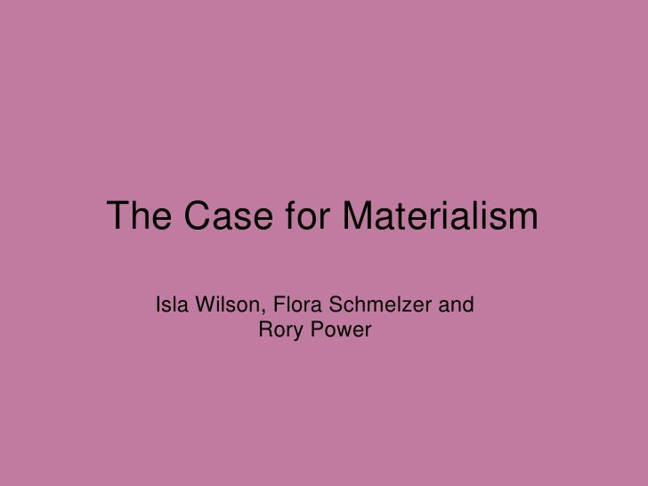 The Case for Materialism<br />Isla Wilson, Flora Schmelzer and Rory Power<br />