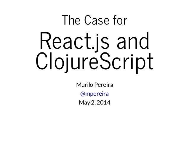 TheCasefor React.jsand ClojureScript Murilo Pereira @mpereira May2, 2014