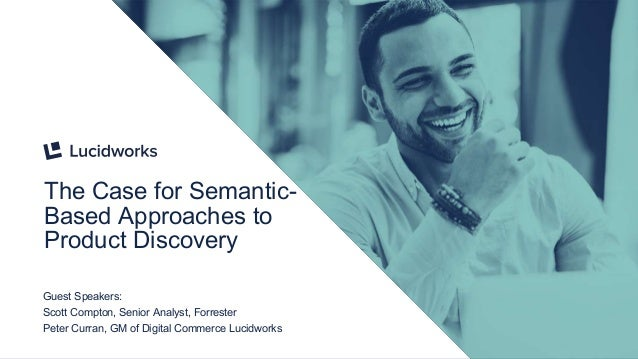 The Case for Semantic- Based Approaches to Product Discovery Guest Speakers: Scott Compton, Senior Analyst, Forrester Pete...