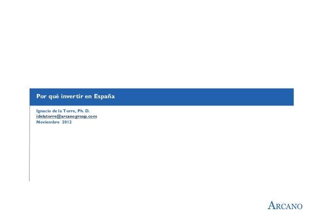 Por qué invertir en EspañaIgnacio de la Torre, Ph. D.idelatorre@arcanogroup.comNoviembre 2012                             ...