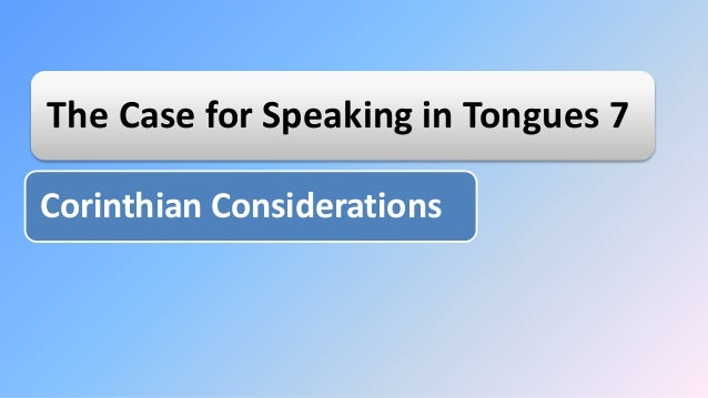 The Case for Speaking in Tongues 7 Corinthian Considerations