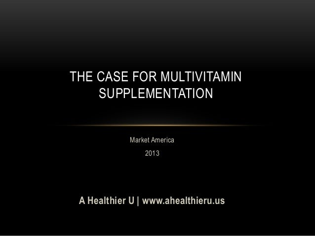 THE CASE FOR MULTIVITAMINSUPPLEMENTATIONMarket America2013A Healthier U   www.ahealthieru.us