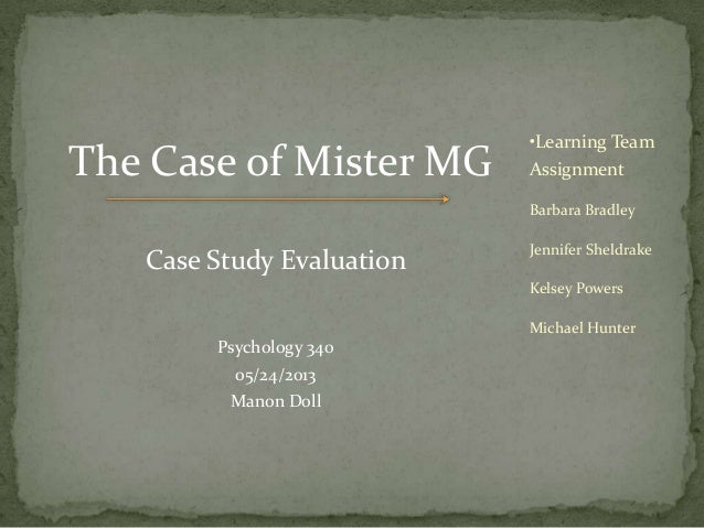 The Case of Mister MG Case Study Evaluation Psychology 340 05/24/2013 Manon Doll •Learning Team Assignment Barbara Bradley...