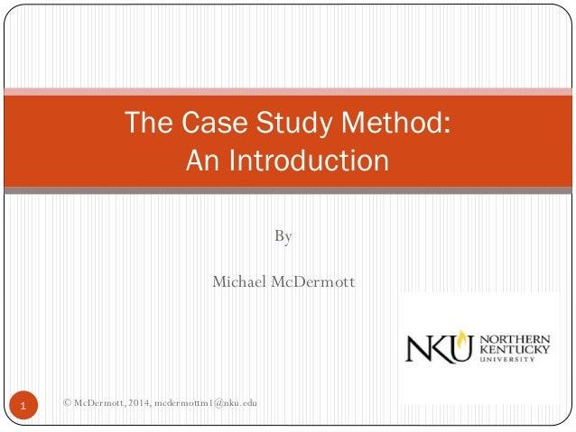 The Case Study Method: An Introduction By Michael McDermott  1  © McDermott, 2014, mcdermottm1@nku.edu