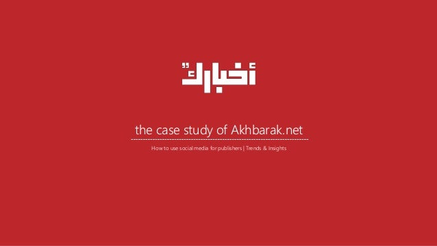 the case study of Akhbarak.net How to use social media for publishers | Trends & Insights
