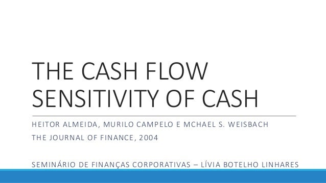 THE CASH FLOW SENSITIVITY OF CASH HEITOR ALMEIDA, MURILO CAMPELO E MCHAEL S. WEISBACH THE JOURNAL OF FINANCE, 2004 SEMINÁR...
