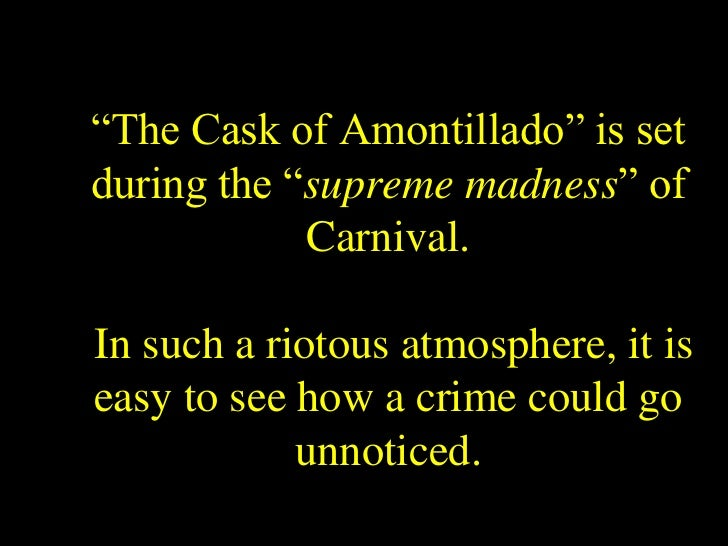 an emphasis on the atmospheric setting of the cask of amontillado And find homework help for other the cask of amontillado questions at  the  mood or atmosphere of this story is one of foreboding, fear, unease, and anxiety.