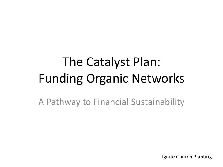 The Catalyst Plan:Funding Organic Networks <br />A Pathway to Financial Sustainability<br />Ignite Church Planting<br />