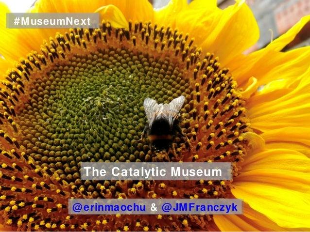 The Catalytic MuseumThe Catalytic Museum@erinmaochu & @JMFranczyk@erinmaochu & @JMFranczyk#MuseumNext#MuseumNext