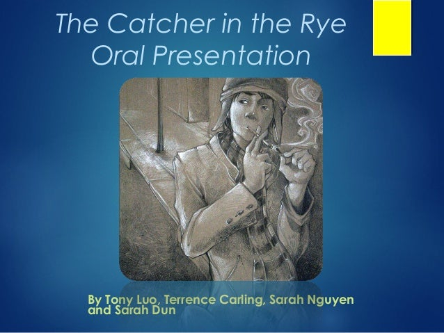 The Catcher in the Rye  Oral Presentation  By Tony Luo, Terrence Carling, Sarah Nguyen  and Sarah Dun