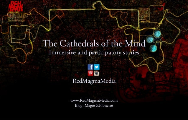 The Cathedrals of the Mind Immersive and participatory stories          RedMagmaMedia         www.RedMagmaMedia.com       ...
