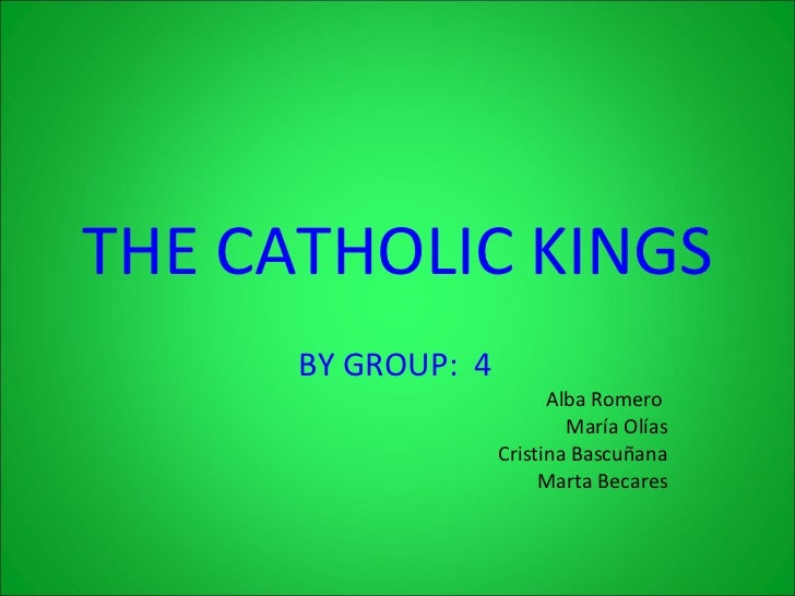 THE   CATHOLIC KINGS BY GROUP:  4   Alba Romero  María Olías Cristina Bascuñana Marta Becares