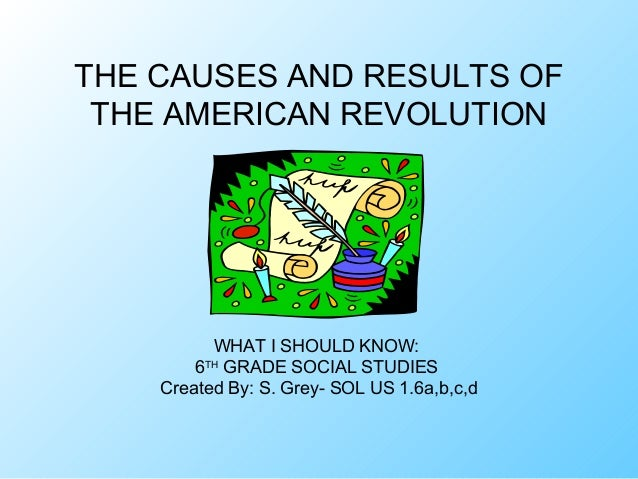 THE CAUSES AND RESULTS OF THE AMERICAN REVOLUTION          WHAT I SHOULD KNOW:        6TH GRADE SOCIAL STUDIES    Created ...