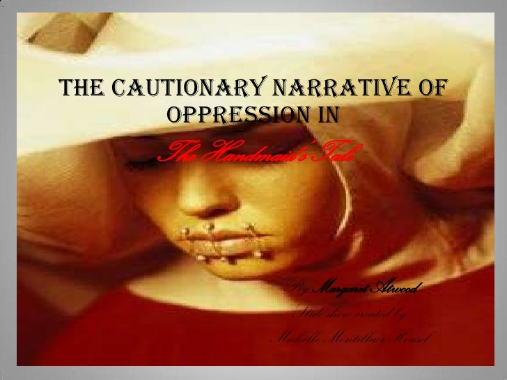The Cautionary Narrative of Oppression in  The Handmaid's Tale<br />By Margaret Atwood<br />Slide show created by <br />Mi...