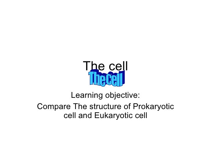 The cell Learning objective: Compare The structure of Prokaryotic cell and Eukaryotic cell The cell