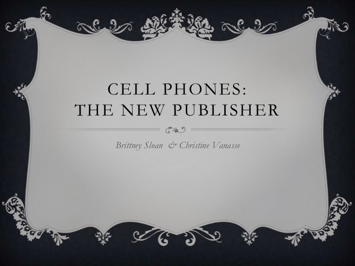 CELL PHONES:THE NEW PUBLISHER   Brittney Sloan & Christine Vanasse