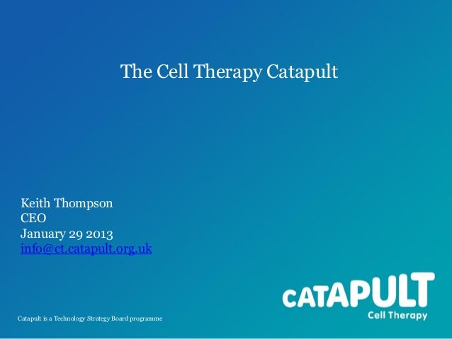 The Cell Therapy Catapult  Keith Thompson CEO January 29 2013 info@ct.catapult.org.uk  Catapult is a Technology Strategy B...