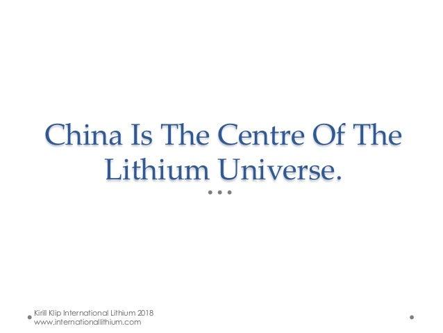 China Is The Centre Of The Lithium Universe. Kirill Klip International Lithium 2018 www.internationallithium.com