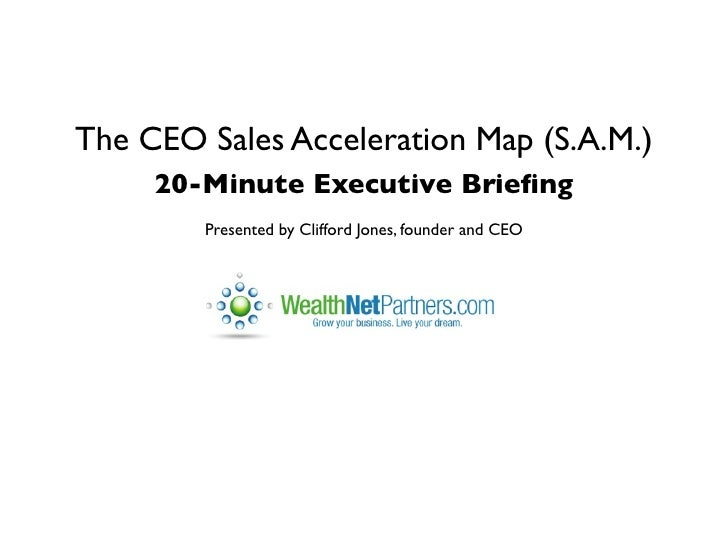 The CEO Sales Acceleration Map (S.A.M.)     20-Minute Executive Briefing        Presented by Clifford Jones, founder and CEO
