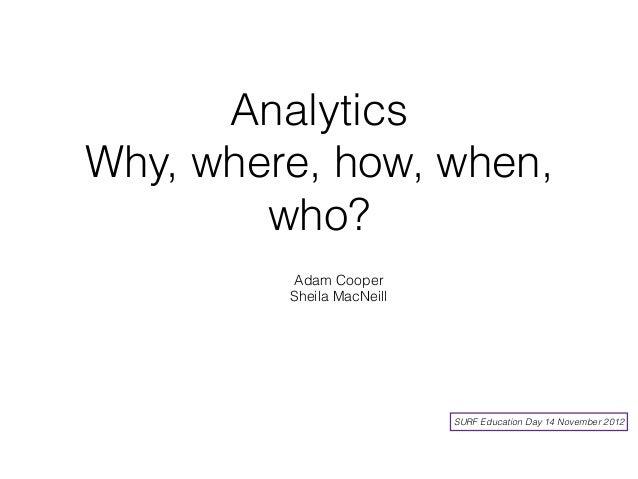 AnalyticsWhy, where, how, when,        who?          Adam Cooper         Sheila MacNeill                           SURF Ed...