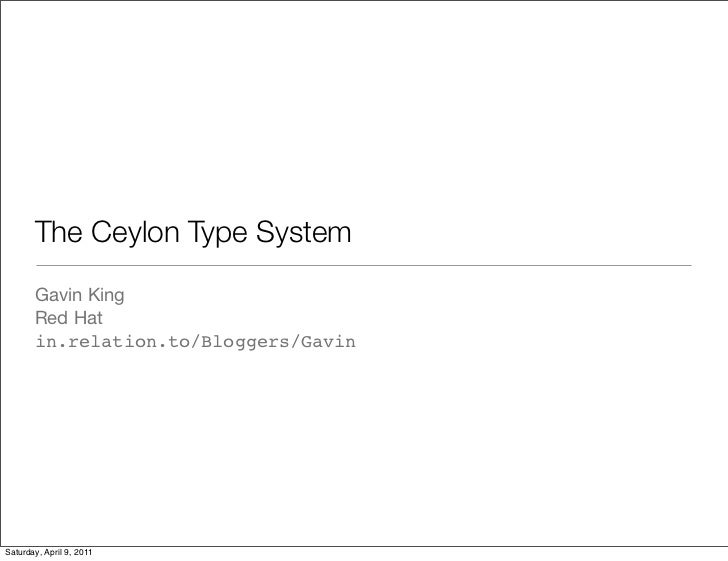 The Ceylon Type System       Gavin King       Red Hat       in.relation.to/Bloggers/GavinSaturday, April 9, 2011