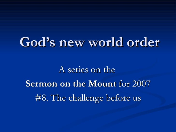 God's new world order A series on the  Sermon on the Mount  for 2007 #8. The challenge before us