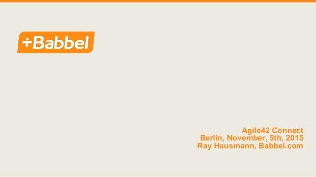 Agile42 Connect Berlin, November, 5th, 2015 Ray Hausmann, Babbel.com
