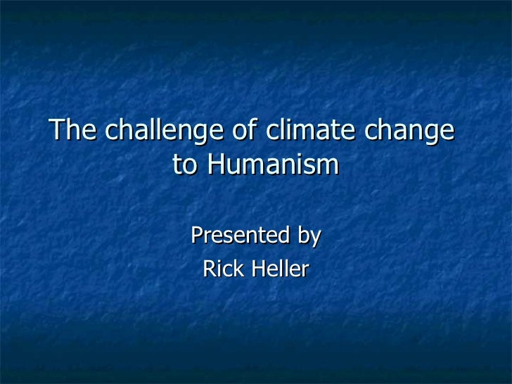 The challenge of climate change  to Humanism Presented by Rick Heller