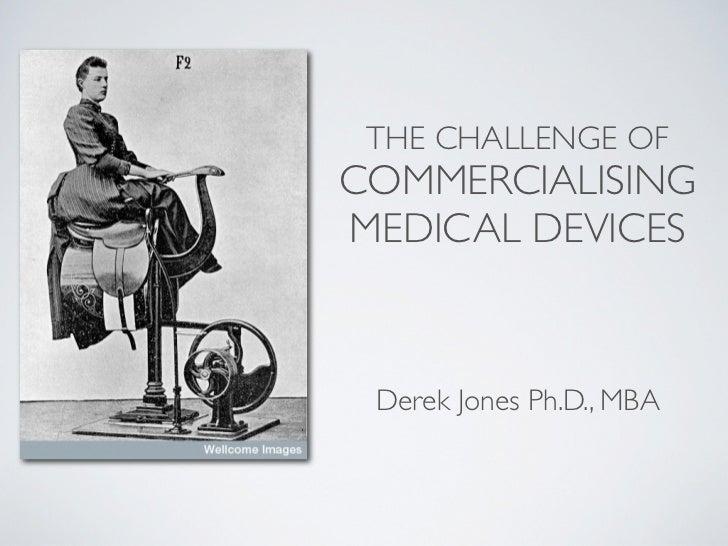 THE CHALLENGE OFCOMMERCIALISINGMEDICAL DEVICES Derek Jones Ph.D., MBA