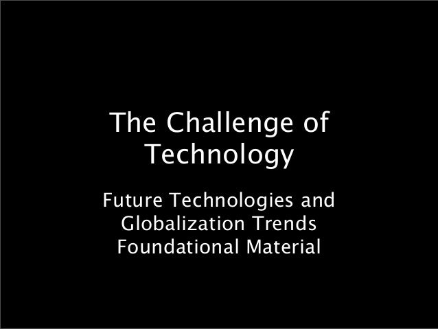 The Challenge of  TechnologyFuture Technologies and  Globalization Trends Foundational Material