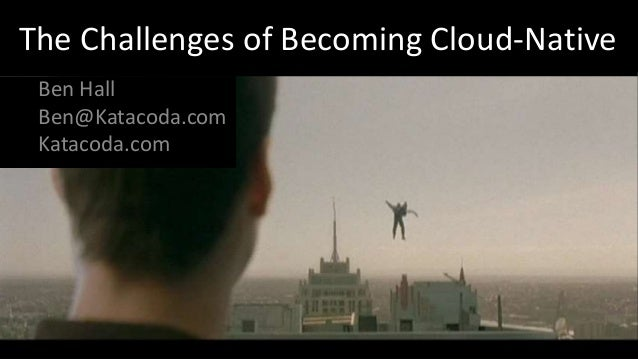 The Challenges of Becoming Cloud-Native Ben Hall Ben@Katacoda.com Katacoda.com