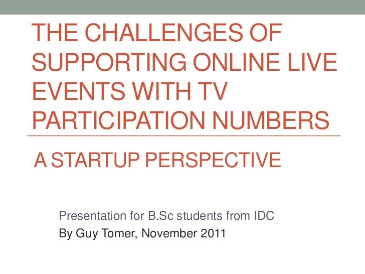 THE CHALLENGES OFSUPPORTING ONLINE LIVEEVENTS WITH TVPARTICIPATION NUMBERSA STARTUP PERSPECTIVE  Presentation for B.Sc stu...