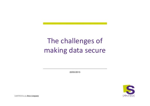 The challenges ofmaking data secure       22/03/2013