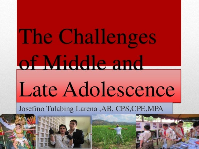 The Challenges of Middle and Late Adolescence Josefino Tulabing Larena ,AB, CPS,CPE,MPA