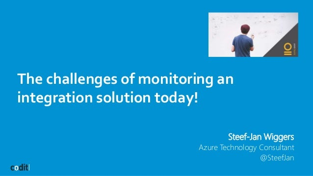The challenges of monitoring an integration solution today! Steef-Jan Wiggers Azure Technology Consultant @SteefJan