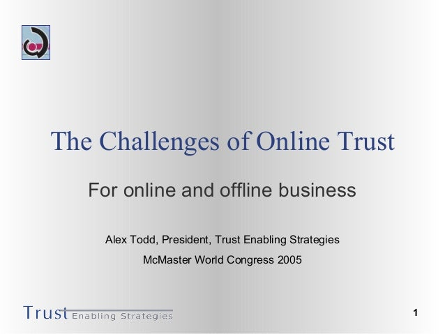 1 The Challenges of Online Trust For online and offline business Alex Todd, President, Trust Enabling Strategies McMaster ...