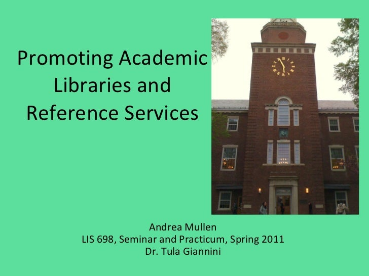 Promoting Academic Libraries and Reference Services Andrea Mullen LIS 698, Seminar and Practicum, Spring 2011 Dr. Tula Gia...