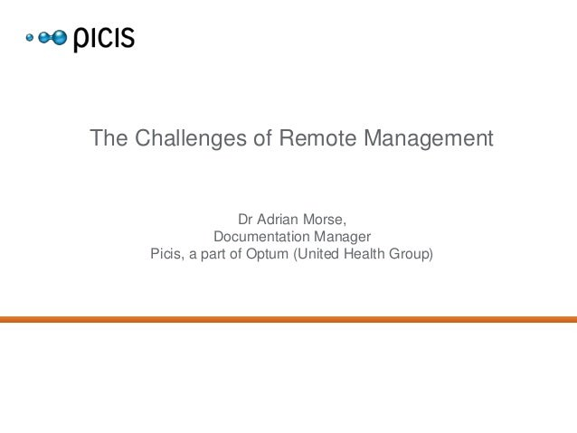 The Challenges of Remote Management  Dr Adrian Morse, Documentation Manager Picis, a part of Optum (United Health Group)
